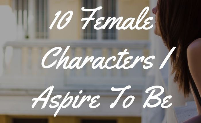 10 Female Characters I Aspire To Be